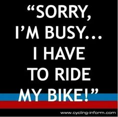 Sorry, I'm busy... I have to ride my bike!