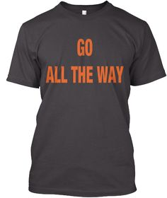 Limited Edition GO ALL THE WAY | Teespring