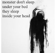 Stop checking under your bed silly child and start looking inside your head instead