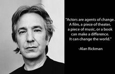 """Actors are agents of changes. A film, a piece of theater, a piece of music, or a book can make a difference. It can change the world."" - Alan Rickman"