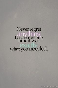 No regrets.  Live life to the fullest.