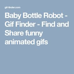 Baby Bottle Robot - Gif Finder - Find and Share funny animated gifs