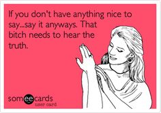 If you don't have anything nice to say...say it anyways. That bitch needs to hear the truth. / Confession Ecard / someecards.com on imgfave