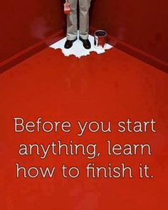 Before you start anything learn how to finish it!