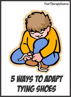 Your Therapy Source: 5 Adaptations for Tying Shoes. Pinned by SOS Inc. Resources. Follow all our boards at pinterest.com/sostherapy for therapy resources.