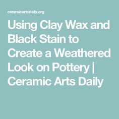 Using Clay Wax and Black Stain to Create a Weathered Look on Pottery | Ceramic Arts Daily