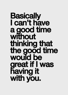 basically i can't have a god time without thinking that a good time would be great if i was having it with you.