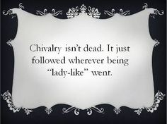 ❥ Sad truth - Chivalry isn't dead, it just followed wherever being 'lady-like' went.