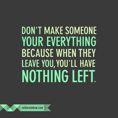 Don't make someone your everything because when they leave you, you'll have nothing left.