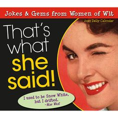 That's What She Said! Desk Calendar: This collection of the funniest and wittiest sayings by women ever assembled will have you in hysterics. From Gilda Radner and Lucille Ball to Katherine Hepburn and Dorothy Parker, these remarkable women have produced one-liners that are guaranteed to make you laugh out loud every day of the year!  $14.99  http://calendars.com/Womens-Humor/Thats-What-She-Said!-2013-Desk-Calendar/prod201300002152/?categoryId=cat00055=cat00055#