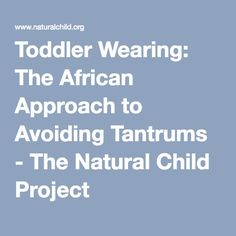 Toddler Wearing: The African Approach to Avoiding Tantrums - The Natural Child Project