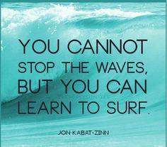 """You cannot stop the waves, but you can lean to surf."" - jon kabat-zinn"