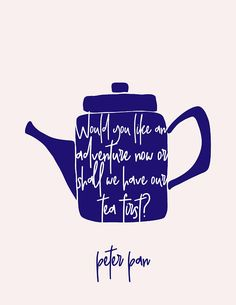 WOULD YOU LIKE AN ADVENTURE NOW OR SHALL WE HAVE OUR TEA FIRST - Peter Pan quote.  Cream colored background and blue teapot, with words the same color as the background and reaching to the edge of the pot. Simple and impactful!  Print, frame, and hang or gift!  There is no waiting for
