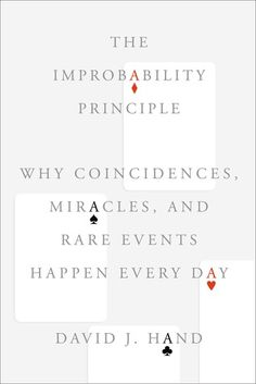 The Improbability Principle: Why Coincidences, Miracles, and Rare Events Happen Every Day by David Hand. April 2014