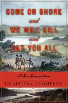 Come On Shore and We Will Kill and Eat You All: A New Zealand Story by Christina Thompson