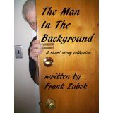The Man In The Background A Short Story Collection (Kindle Edition)By Frank Zubek