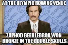 One for fans of The Hitchhiker's Guide To The Galaxy (and rowing) | AT THE OLYMPIC ROWING VENUE ZAPHOD BEEBLEBROX WON BRONZE IN THE DOUBLE SKULLS | image tagged in memes,ron burgundy,olympics,sport,hitchhiker's guide to the galaxy,tv | made w/ Imgflip meme maker