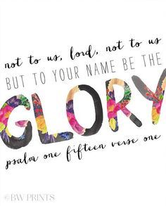 Not to us, Lord, not to us, But to Your Name be the glory. - Psalm 115:1