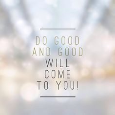 Do good and good will come to you.
