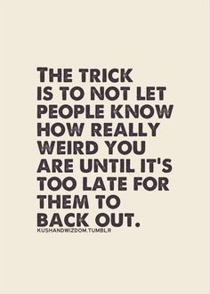 Don't let them know how weird you are