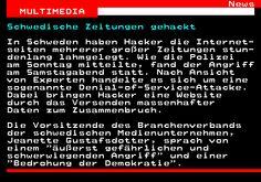 464.1. News MULTIMEDIA. Schwedische Zeitungen gehackt. In Schweden haben Hacker die Internet- seiten mehrerer großer Zeitungen stun- denlang lahmgelegt. Wie die Polizei am Sonntag mitteilte, fand der Angriff am Samstagabend statt. Nach Ansicht von Experten handelte es sich um eine sogenannte Denial-of-Service-Attacke. Dabei bringen Hacker eine Website durch das Versenden massenhafter Daten zum Zusammenbruch. Die Vorsitzende des Branchenverbands der schwedischen Medienunternehmen, Jeanette…