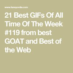 21 Best GIFs Of All Time Of The Week #119 from best GOAT and Best of the Web