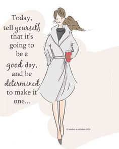 Today, tell yourself that it's going to be a good day, and be determined to make it one..