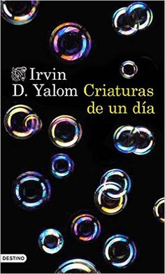 Criaturas de un día Irvin D. Yalom ; traducción de Cecilia Pavón