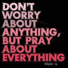 DON'T WORRY ABOUT ANYTHING, BUT PRAY ABOUT EVERYTHING - Philippians 4:6