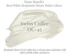 Best White Paint Colors by Benjamin Moore Lots of Whites compared here - Swiss Coffee Benjamin Moore Swiss Coffee has a creamy gray undertone with hints of both yellow and green. Home Bunch's Best White Benjamin Moore Paint Colors Trim Paint Color, Neutral Paint Colors, Exterior Paint Colors, Paint Colors For Home, Wall Colors, Grey Colors, Calming Colors, Gray Paint, Benjamin Moore White
