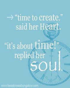 """time to create,"" said her Heart. ""it's about time!"" replied her Soul. I think my soul will be shouting that from the roof tops this time next year!"