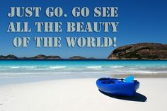 Just Go. Go see all the beauty of the world!