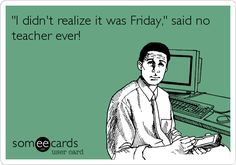 I didn't realize it was Friday, said no teacher ever! (said NO ONE EVER!) ~ ;) ~ repinned for my friends who are educators!