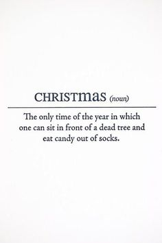 Christmas (Noun) The only time of the year in which one can sit in front of a dead tree and eat candy out of socks.