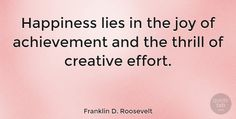 """Franklin D. Roosevelt Quote: """"Happiness lies in the joy of achievement and the thrill of creative effort."""" #Happiness #quotes #quotetab"""
