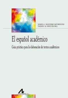 El español académico : guía práctica para la elaboración de textos académicos / María Luisa Regueiro Rodríguez, Daniel M. Sáez Rivera - Madrid : Arco-Libros, D.L. 2013
