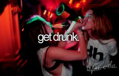 Get drunk. Before I die. Bucket list.