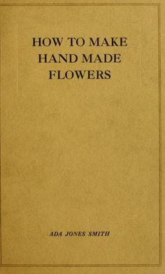 How to make hand made flowers 1922, the interior of the book, page by page is here. Need to try some of these flowers!