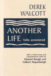 Another Life: (fully annotated) by Derek Walcott ; with a critical essay and notes by Edward Baugh and Colbert Nepaulsingh - C 724 WAL