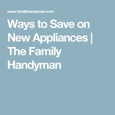 Ways to Save on New Appliances | The Family Handyman