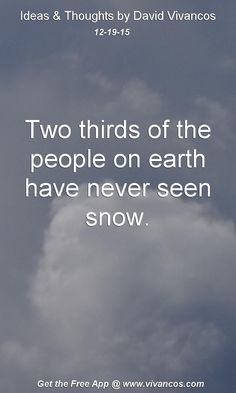 Two thirds of the people on earth have never seen snow. [December 19th 2015] https://www.youtube.com/watch?v=_CYKBKPO2zw