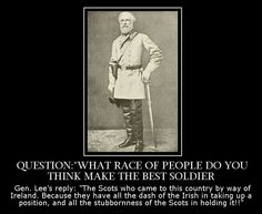 Quote by Gen. Robert E. Lee about Scots-Irish troops. Gen. Lee himself is supposed to be a descendant of King Robert the Bruce of Scotland.