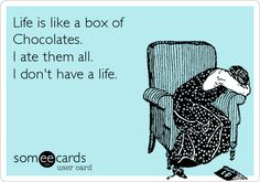 Life is like a box of Chocolates. I ate them all. I don't have a life.