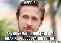 HEY GIRL, anything we do together is a meaningful occupation for me. #OT. aota.org