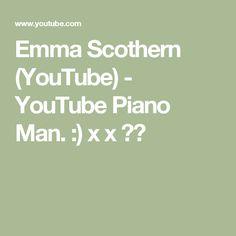 Emma Scothern (YouTube) - YouTube Piano Man. :) x x ♥️