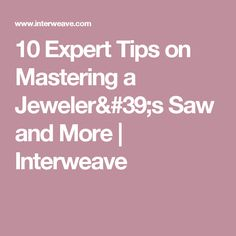10 Expert Tips on Mastering a Jeweler's Saw and More | Interweave