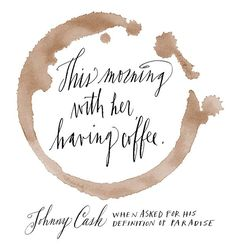 "This morning, with her, having coffee."" - Johnny Cash when asked for his definition of paradise. - Google Search"
