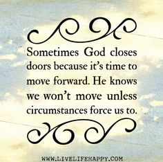 Sometimes God closes doors because it's time to move forward. He knows we won't move unless circumstances force us to. by deeplifequotes, via Flickr