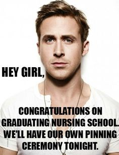 Happy Nurses Week! Hey girl, congratulations on graduating nursing school we'll have our own pinning ceremony tonight. Nursing student meme. Nursing students. Student RN Ryan Gosling meme #fun #funny #humor