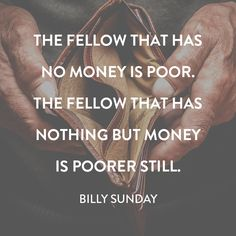 """Quote by Billy Sunday on the reality of being poor. """"The fellow that has no money is poor. The fellow that has nothing but money is poorer still. Poor Quotes, Wise Quotes, Great Quotes, Words Quotes, Quotes To Live By, Inspirational Quotes, Billy Sunday, Missionary Quotes, Money Quotes"""